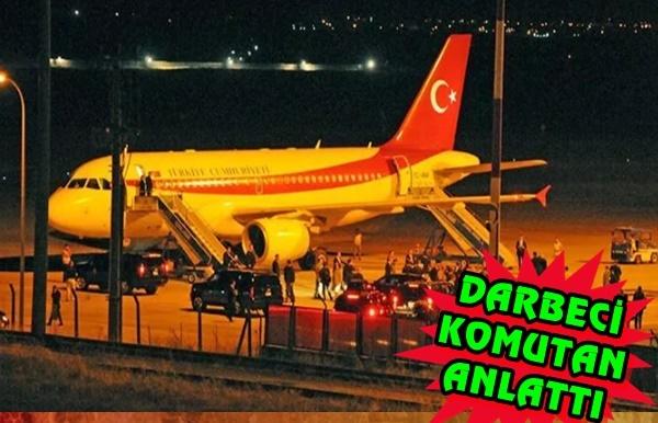 Darbeci komutan Cumhurbaşkanı Erdoğan'ın kaçırılma planını anlattı..