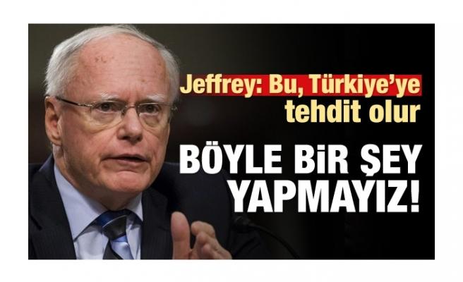 Jeffrey: Bu, Türkiye'ye tehdit olur, bunu yapmayız
